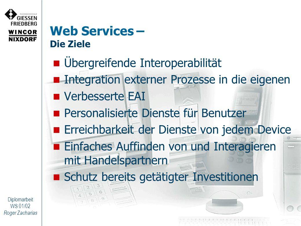 Roger Zacharias Diplomarbeit WS 01/02 Web Services – Die Ziele Übergreifende Interoperabilität Integration externer Prozesse in die eigenen Verbessert