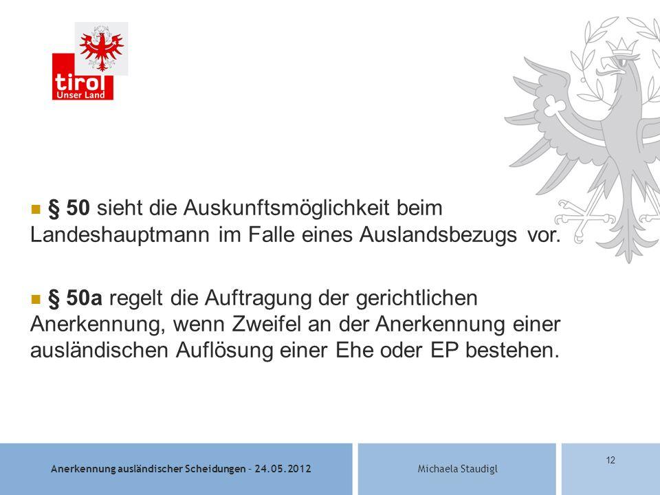 Anerkennung ausländischer Scheidungen – 24.05.2012Michaela Staudigl 12 § 50 sieht die Auskunftsmöglichkeit beim Landeshauptmann im Falle eines Auslandsbezugs vor.