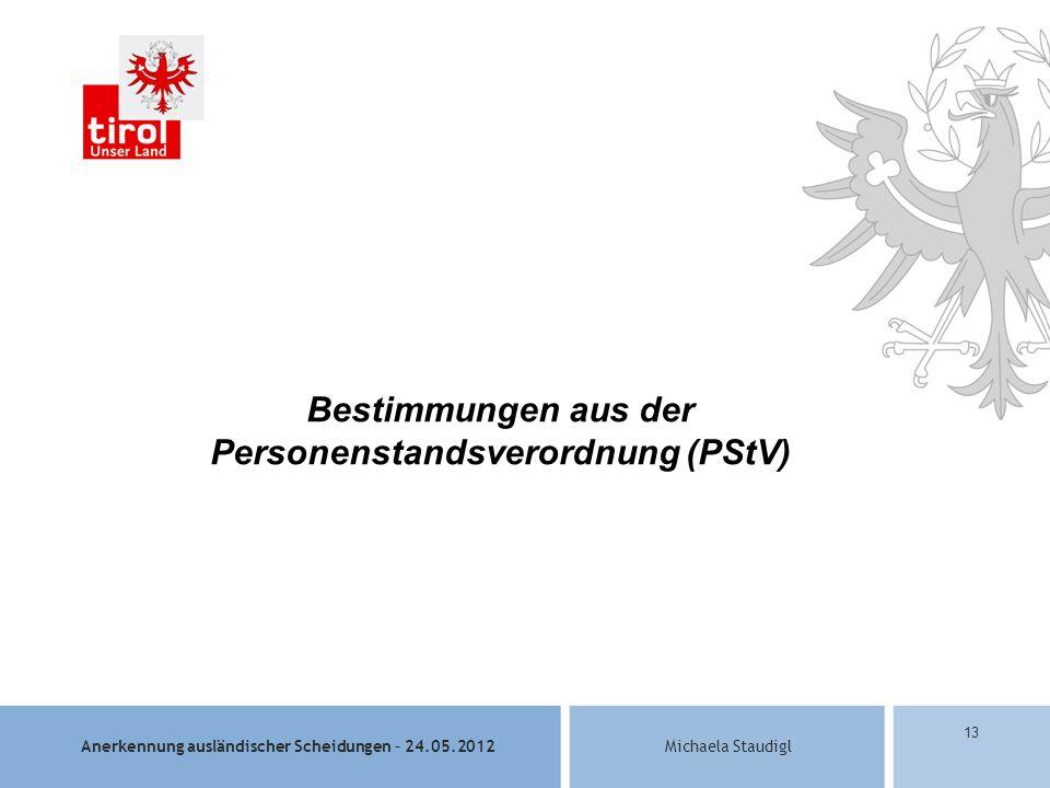 Anerkennung ausländischer Scheidungen – 24.05.2012Michaela Staudigl 13 Bestimmungen aus der Personenstandsverordnung (PStV)