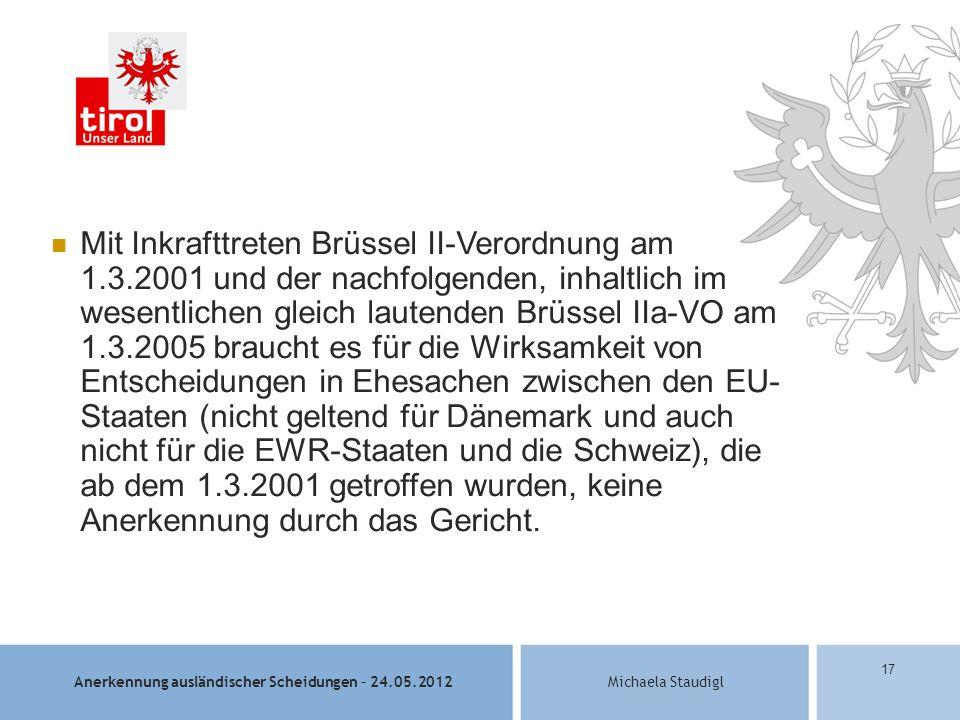 Anerkennung ausländischer Scheidungen – 24.05.2012Michaela Staudigl 17 Mit Inkrafttreten Brüssel II-Verordnung am 1.3.2001 und der nachfolgenden, inhaltlich im wesentlichen gleich lautenden Brüssel IIa-VO am 1.3.2005 braucht es für die Wirksamkeit von Entscheidungen in Ehesachen zwischen den EU- Staaten (nicht geltend für Dänemark und auch nicht für die EWR-Staaten und die Schweiz), die ab dem 1.3.2001 getroffen wurden, keine Anerkennung durch das Gericht.