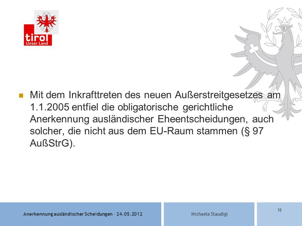 Anerkennung ausländischer Scheidungen – 24.05.2012Michaela Staudigl 18 Mit dem Inkrafttreten des neuen Außerstreitgesetzes am 1.1.2005 entfiel die obligatorische gerichtliche Anerkennung ausländischer Eheentscheidungen, auch solcher, die nicht aus dem EU-Raum stammen (§ 97 AußStrG).