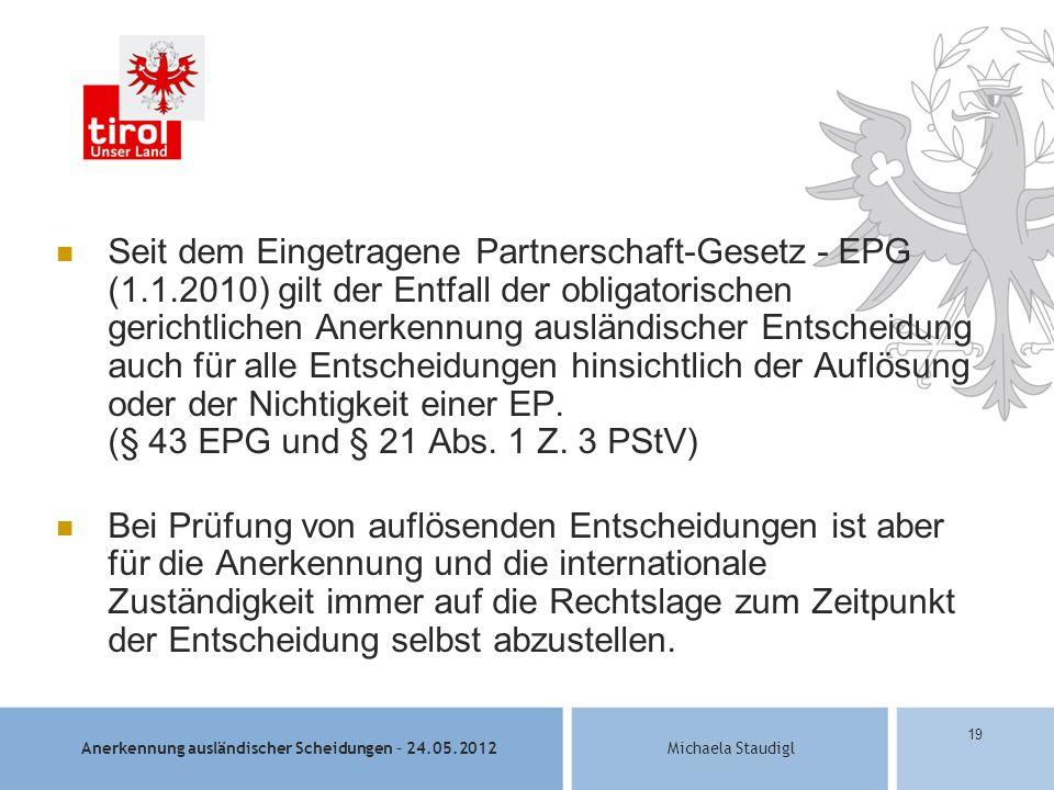 Anerkennung ausländischer Scheidungen – 24.05.2012Michaela Staudigl 19 Seit dem Eingetragene Partnerschaft-Gesetz - EPG (1.1.2010) gilt der Entfall der obligatorischen gerichtlichen Anerkennung ausländischer Entscheidung auch für alle Entscheidungen hinsichtlich der Auflösung oder der Nichtigkeit einer EP.