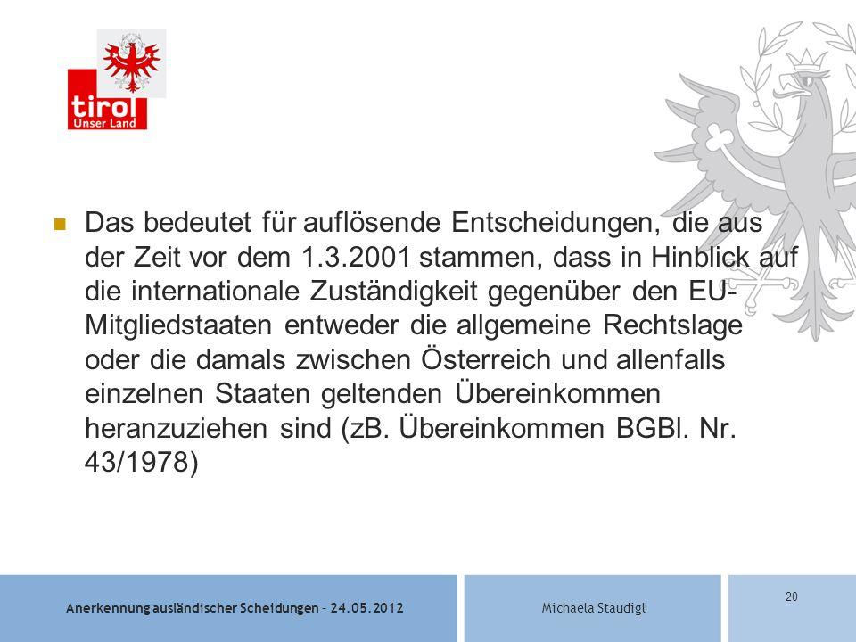 Anerkennung ausländischer Scheidungen – 24.05.2012Michaela Staudigl 20 Das bedeutet für auflösende Entscheidungen, die aus der Zeit vor dem 1.3.2001 stammen, dass in Hinblick auf die internationale Zuständigkeit gegenüber den EU- Mitgliedstaaten entweder die allgemeine Rechtslage oder die damals zwischen Österreich und allenfalls einzelnen Staaten geltenden Übereinkommen heranzuziehen sind (zB.