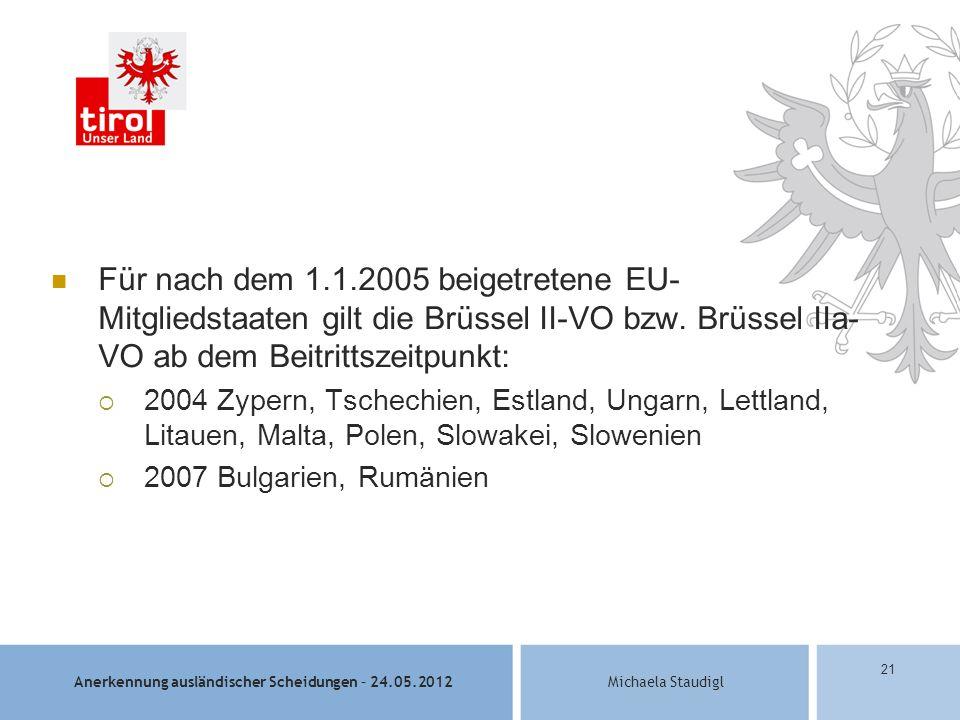 Anerkennung ausländischer Scheidungen – 24.05.2012Michaela Staudigl 21 Für nach dem 1.1.2005 beigetretene EU- Mitgliedstaaten gilt die Brüssel II-VO bzw.