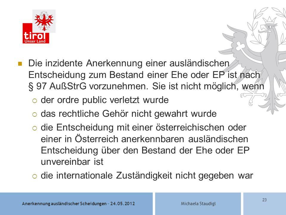 Anerkennung ausländischer Scheidungen – 24.05.2012Michaela Staudigl 23 Die inzidente Anerkennung einer ausländischen Entscheidung zum Bestand einer Ehe oder EP ist nach § 97 AußStrG vorzunehmen.