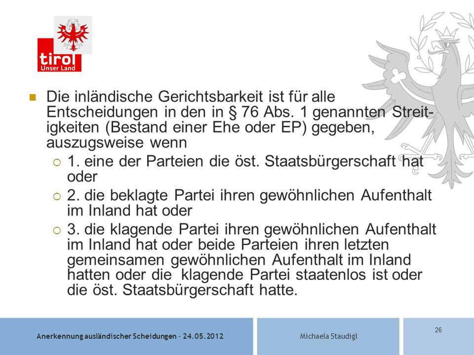 Anerkennung ausländischer Scheidungen – 24.05.2012Michaela Staudigl 26 Die inländische Gerichtsbarkeit ist für alle Entscheidungen in den in § 76 Abs.
