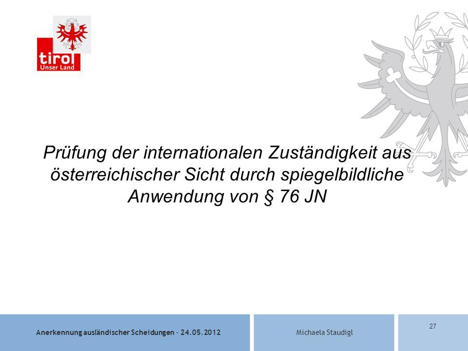 Anerkennung ausländischer Scheidungen – 24.05.2012Michaela Staudigl 27 Prüfung der internationalen Zuständigkeit aus österreichischer Sicht durch spiegelbildliche Anwendung von § 76 JN