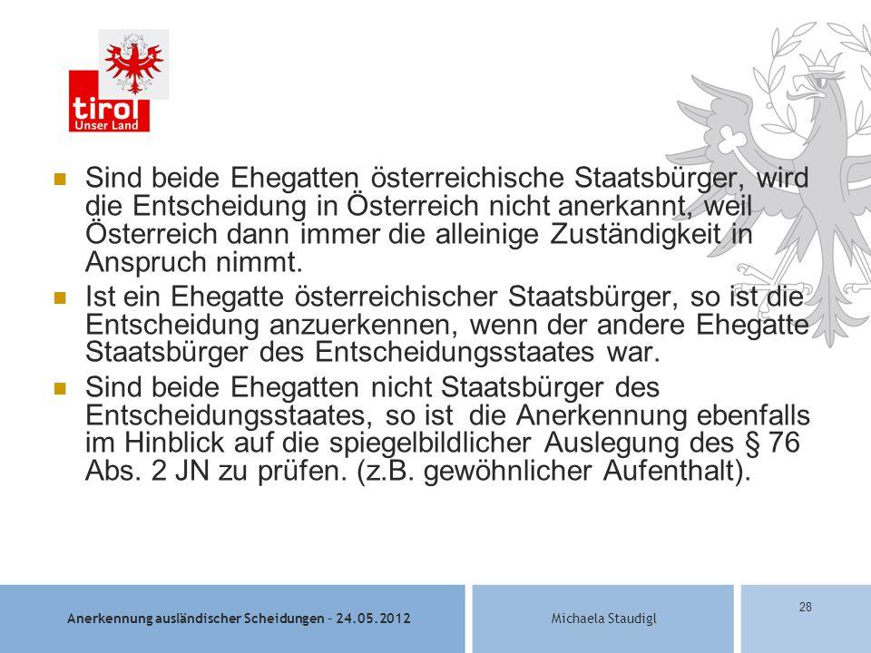 Anerkennung ausländischer Scheidungen – 24.05.2012Michaela Staudigl 28 Sind beide Ehegatten österreichische Staatsbürger, wird die Entscheidung in Österreich nicht anerkannt, weil Österreich dann immer die alleinige Zuständigkeit in Anspruch nimmt.