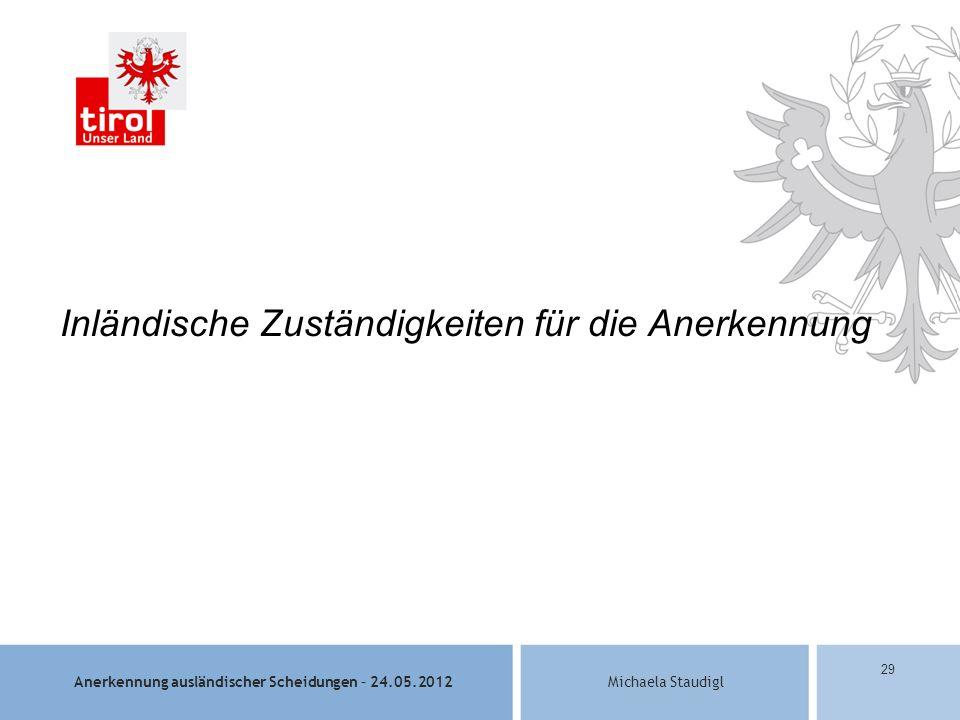 Anerkennung ausländischer Scheidungen – 24.05.2012Michaela Staudigl 29 Inländische Zuständigkeiten für die Anerkennung