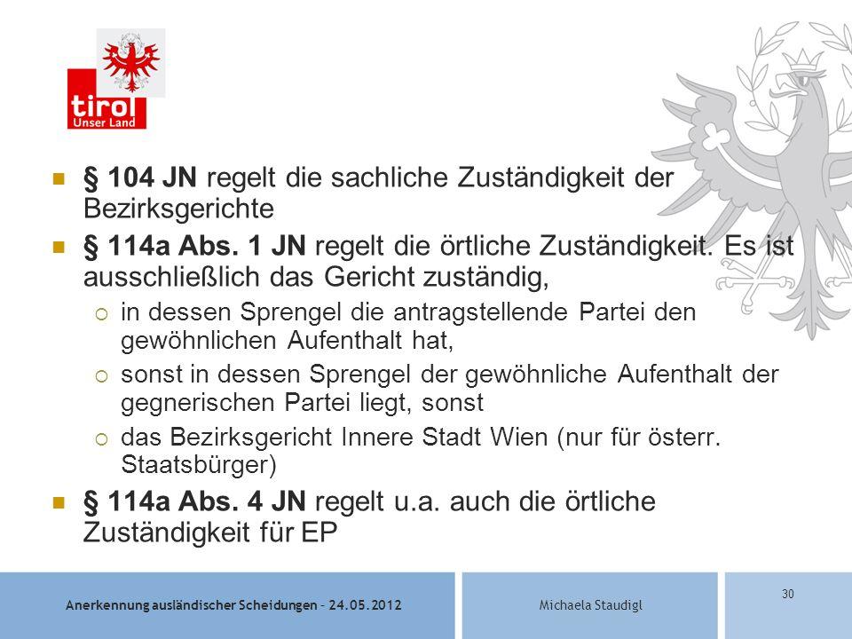 Anerkennung ausländischer Scheidungen – 24.05.2012Michaela Staudigl 30 § 104 JN regelt die sachliche Zuständigkeit der Bezirksgerichte § 114a Abs.