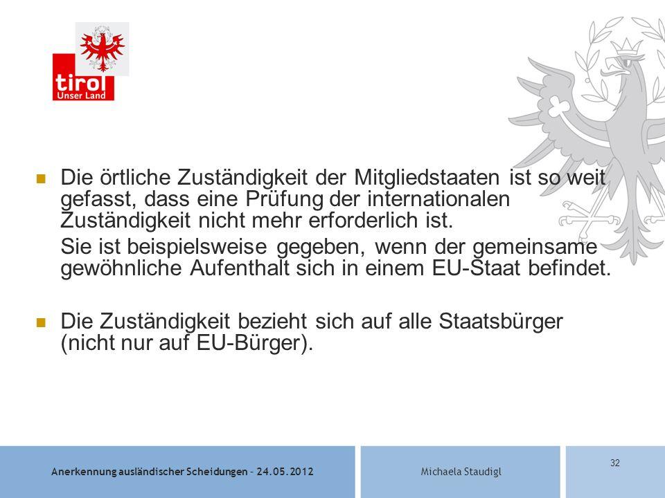 Anerkennung ausländischer Scheidungen – 24.05.2012Michaela Staudigl 32 Die örtliche Zuständigkeit der Mitgliedstaaten ist so weit gefasst, dass eine Prüfung der internationalen Zuständigkeit nicht mehr erforderlich ist.