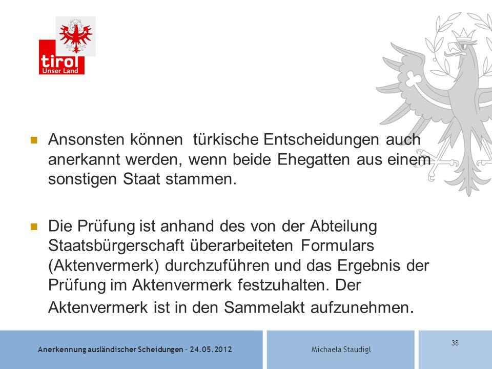 Anerkennung ausländischer Scheidungen – 24.05.2012Michaela Staudigl 38 Ansonsten können türkische Entscheidungen auch anerkannt werden, wenn beide Ehegatten aus einem sonstigen Staat stammen.