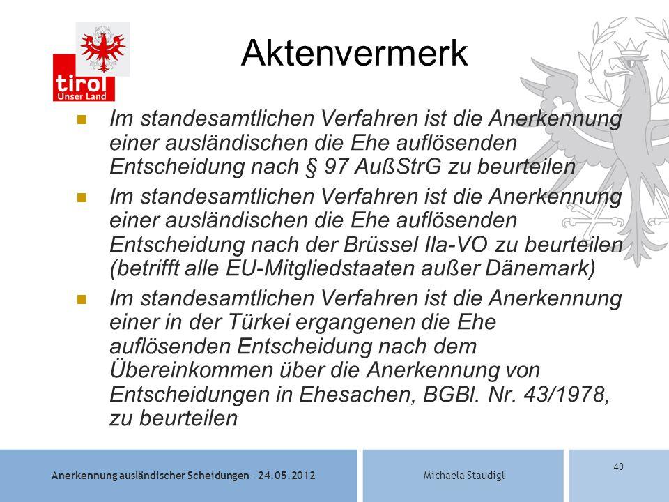 Anerkennung ausländischer Scheidungen – 24.05.2012Michaela Staudigl 40 Aktenvermerk Im standesamtlichen Verfahren ist die Anerkennung einer ausländischen die Ehe auflösenden Entscheidung nach § 97 AußStrG zu beurteilen Im standesamtlichen Verfahren ist die Anerkennung einer ausländischen die Ehe auflösenden Entscheidung nach der Brüssel IIa-VO zu beurteilen (betrifft alle EU-Mitgliedstaaten außer Dänemark) Im standesamtlichen Verfahren ist die Anerkennung einer in der Türkei ergangenen die Ehe auflösenden Entscheidung nach dem Übereinkommen über die Anerkennung von Entscheidungen in Ehesachen, BGBl.