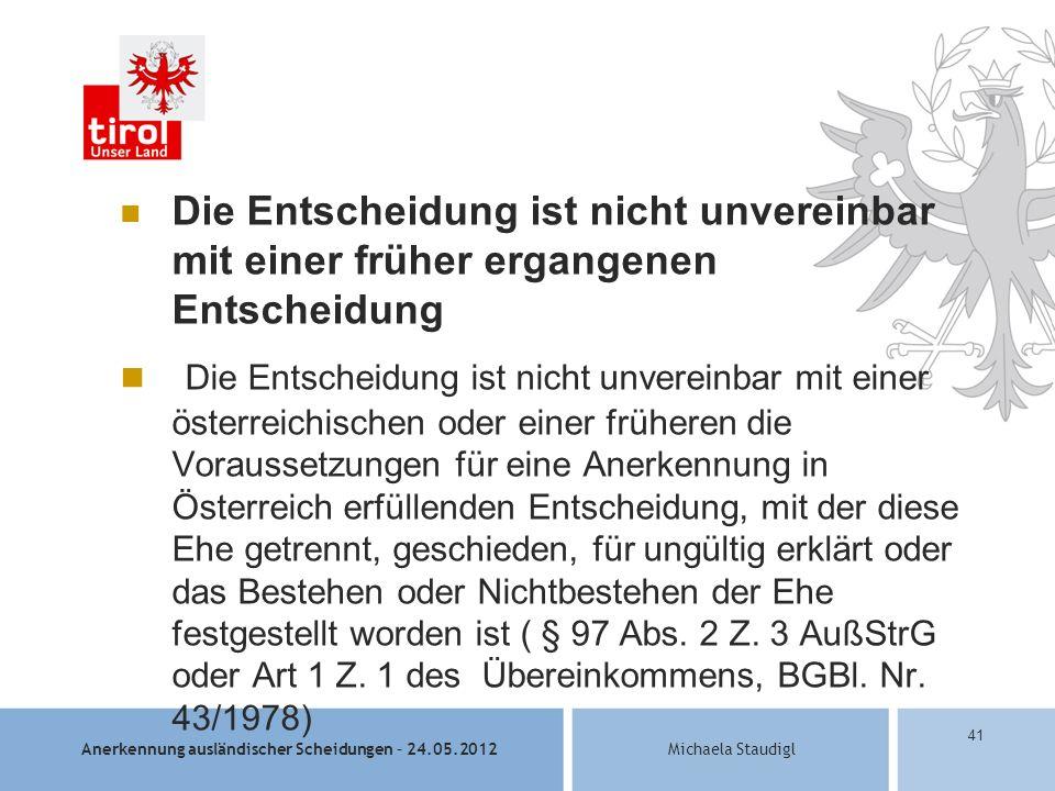 Anerkennung ausländischer Scheidungen – 24.05.2012Michaela Staudigl 41 Die Entscheidung ist nicht unvereinbar mit einer früher ergangenen Entscheidung Die Entscheidung ist nicht unvereinbar mit einer österreichischen oder einer früheren die Voraussetzungen für eine Anerkennung in Österreich erfüllenden Entscheidung, mit der diese Ehe getrennt, geschieden, für ungültig erklärt oder das Bestehen oder Nichtbestehen der Ehe festgestellt worden ist ( § 97 Abs.