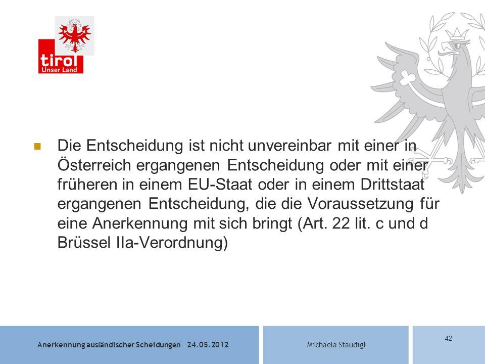 Anerkennung ausländischer Scheidungen – 24.05.2012Michaela Staudigl 42 Die Entscheidung ist nicht unvereinbar mit einer in Österreich ergangenen Entscheidung oder mit einer früheren in einem EU-Staat oder in einem Drittstaat ergangenen Entscheidung, die die Voraussetzung für eine Anerkennung mit sich bringt (Art.