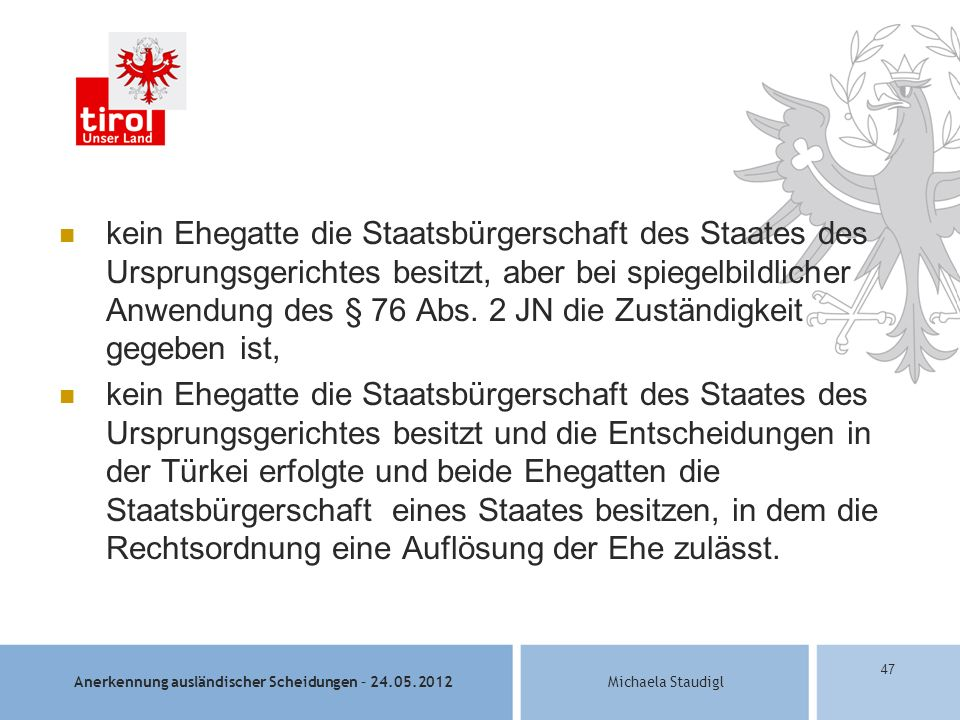 Anerkennung ausländischer Scheidungen – 24.05.2012Michaela Staudigl 47 kein Ehegatte die Staatsbürgerschaft des Staates des Ursprungsgerichtes besitzt, aber bei spiegelbildlicher Anwendung des § 76 Abs.