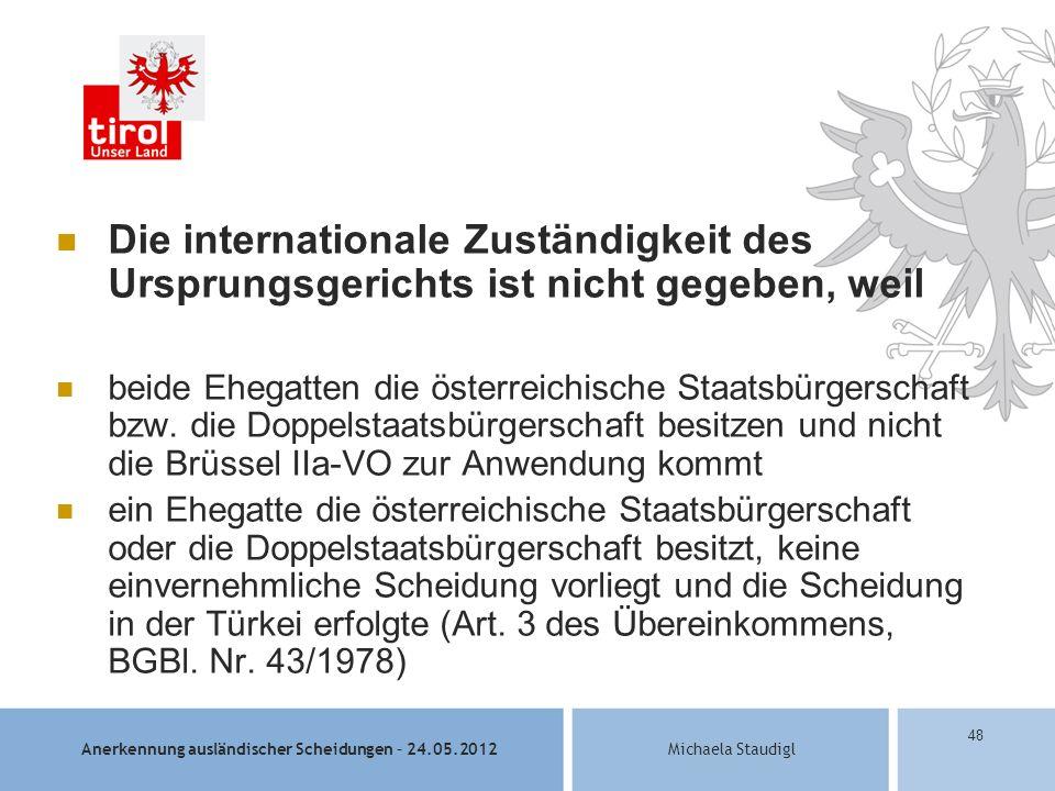 Anerkennung ausländischer Scheidungen – 24.05.2012Michaela Staudigl 48 Die internationale Zuständigkeit des Ursprungsgerichts ist nicht gegeben, weil beide Ehegatten die österreichische Staatsbürgerschaft bzw.