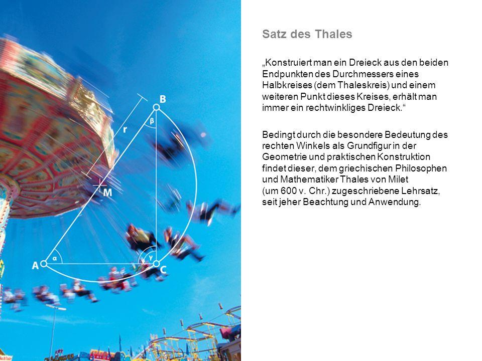 Satz des Thales Konstruiert man ein Dreieck aus den beiden Endpunkten des Durchmessers eines Halbkreises (dem Thaleskreis) und einem weiteren Punkt dieses Kreises, erhält man immer ein rechtwinkliges Dreieck.