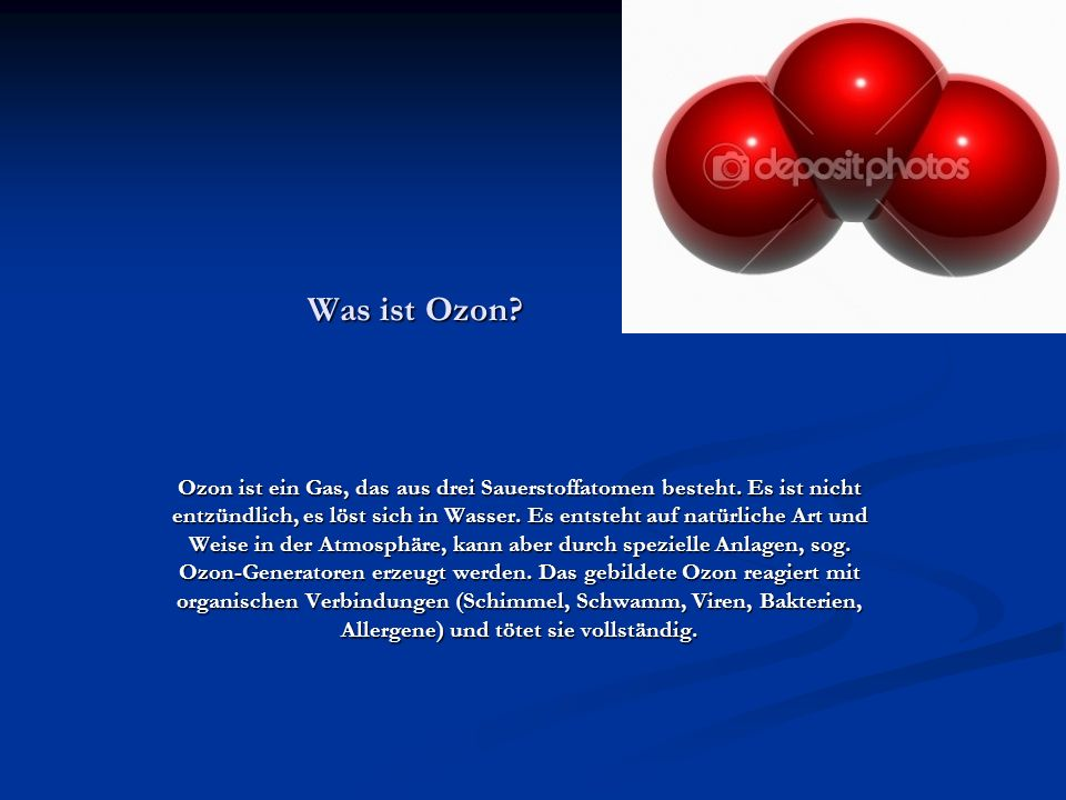 Was ist Ozon? Ozon ist ein Gas, das aus drei Sauerstoffatomen besteht. Es ist nicht entzündlich, es löst sich in Wasser. Es entsteht auf natürliche Ar