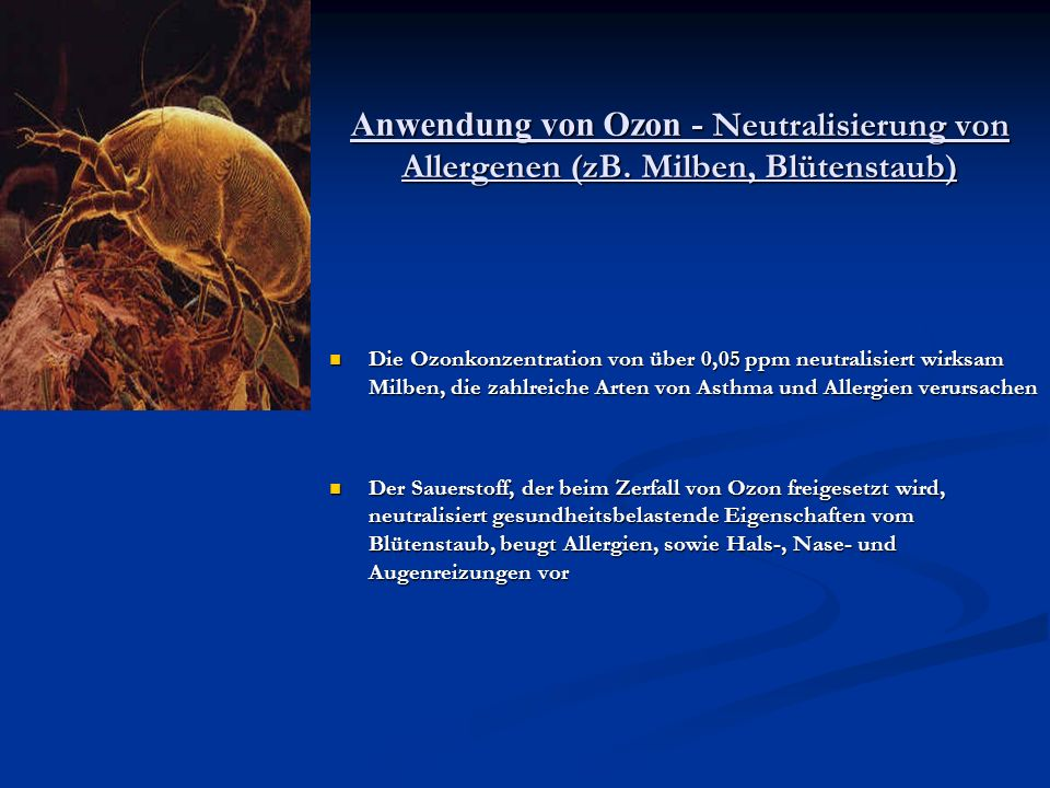 Anwendung von Ozon - Neutralisierung von Allergenen (zB. Milben, Blütenstaub) Die Ozonkonzentration von über 0,05 ppm neutralisiert wirksam Milben, di