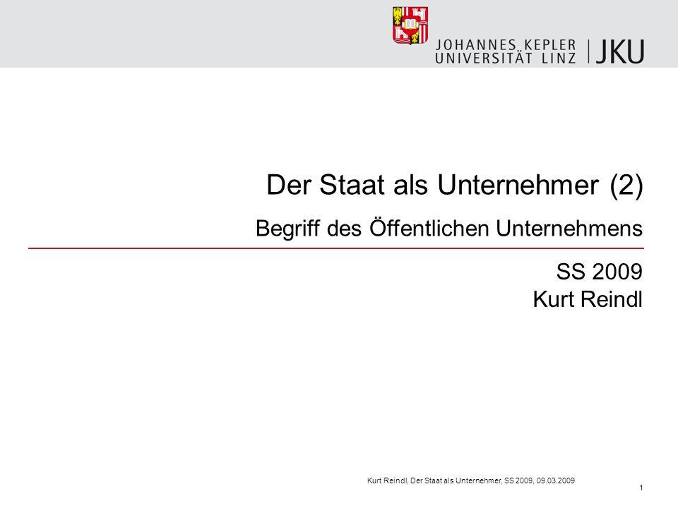 Der Staat als Unternehmer (2) Begriff des Öffentlichen Unternehmens SS 2009 Kurt Reindl Kurt Reindl, Der Staat als Unternehmer, SS 2009, 09.03.2009 1