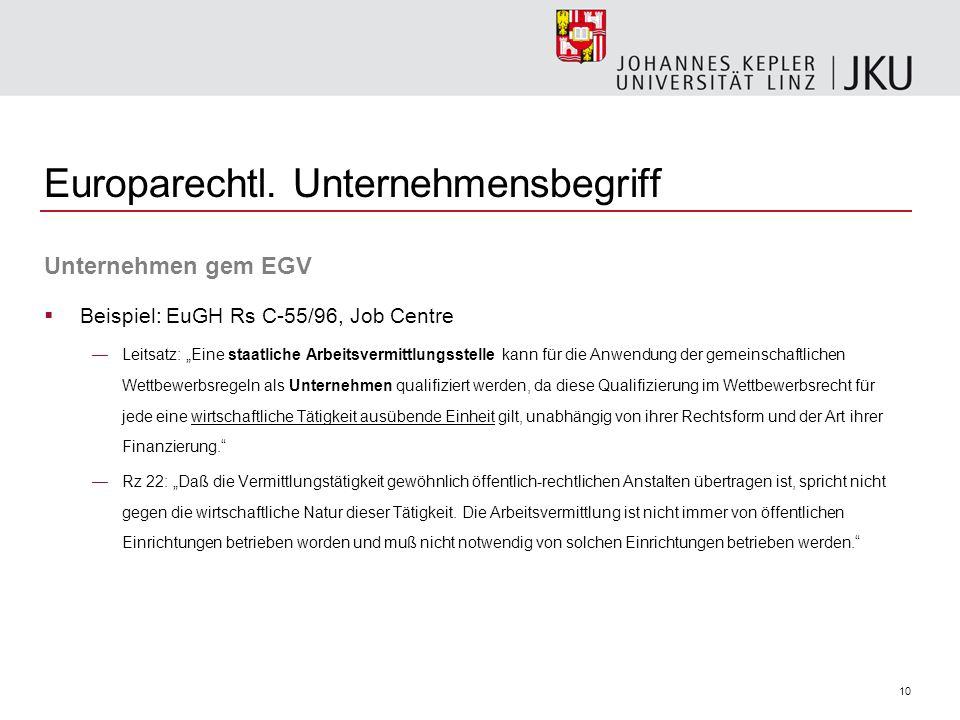 10 Europarechtl. Unternehmensbegriff Unternehmen gem EGV Beispiel: EuGH Rs C-55/96, Job Centre Leitsatz: Eine staatliche Arbeitsvermittlungsstelle kan