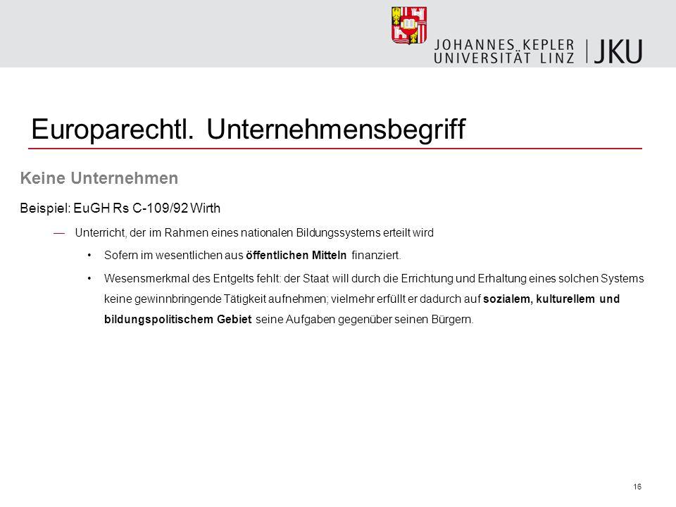 16 Europarechtl. Unternehmensbegriff Keine Unternehmen Beispiel: EuGH Rs C-109/92 Wirth Unterricht, der im Rahmen eines nationalen Bildungssystems ert