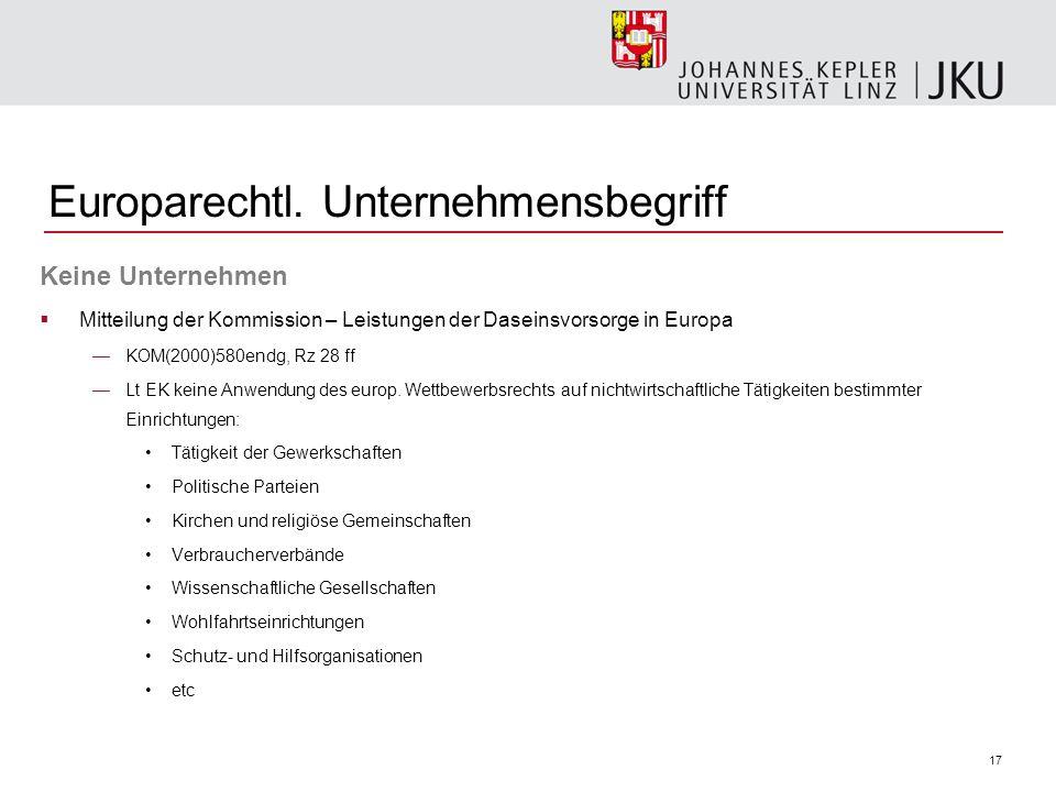 17 Europarechtl. Unternehmensbegriff Keine Unternehmen Mitteilung der Kommission – Leistungen der Daseinsvorsorge in Europa KOM(2000)580endg, Rz 28 ff