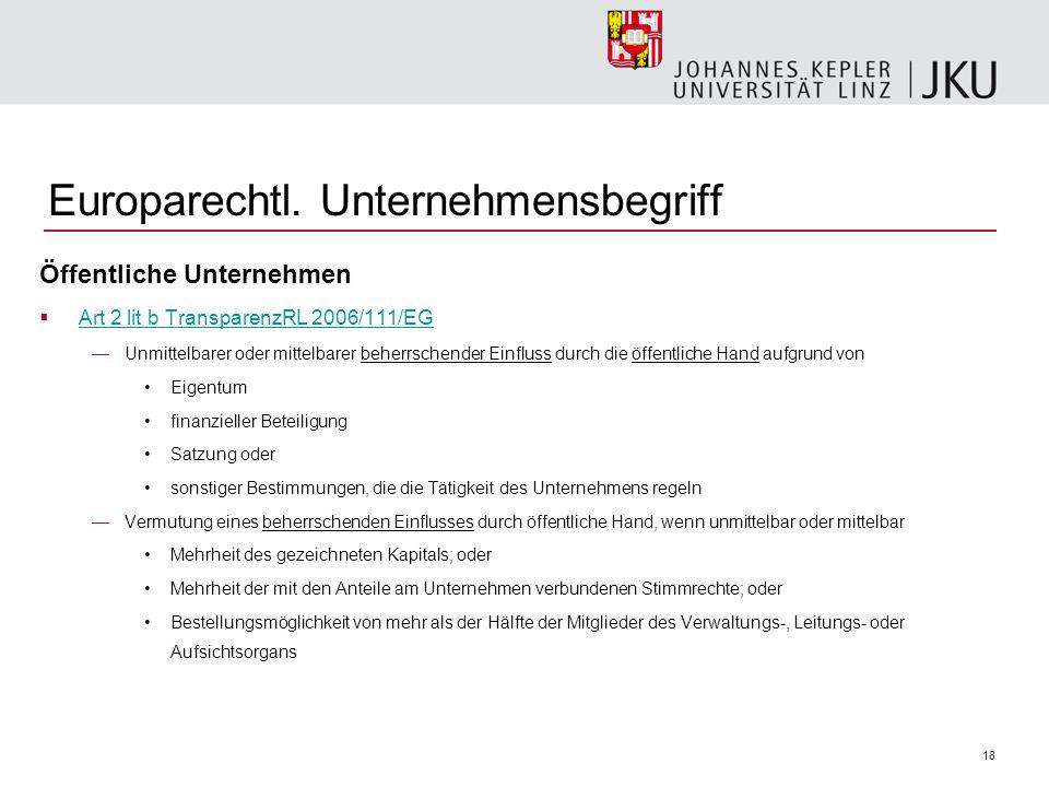 18 Europarechtl. Unternehmensbegriff Öffentliche Unternehmen Art 2 lit b TransparenzRL 2006/111/EG Unmittelbarer oder mittelbarer beherrschender Einfl