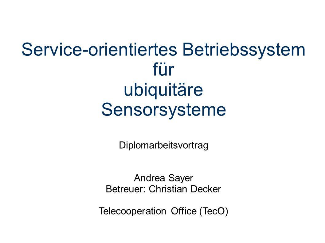 Service-orientiertes Betriebssystem für ubiquitäre Sensorsysteme Diplomarbeitsvortrag Andrea Sayer Betreuer: Christian Decker Telecooperation Office (TecO)
