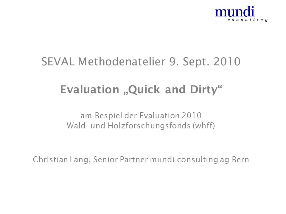 SEVAL Methodenatelier 9. Sept. 2010 Evaluation Quick and Dirty am Bespiel der Evaluation 2010 Wald- und Holzforschungsfonds (whff) Christian Lang, Sen