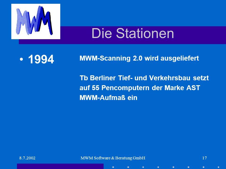 8.7.2002MWM Software & Beratung GmbH17 Die Stationen MWM-Scanning 2.0 wird ausgeliefert Tb Berliner Tief- und Verkehrsbau setzt auf 55 Pencomputern der Marke AST MWM-Aufmaß ein 1994
