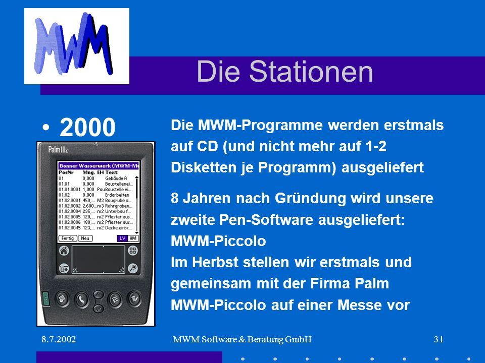 8.7.2002MWM Software & Beratung GmbH31 Die Stationen Die MWM-Programme werden erstmals auf CD (und nicht mehr auf 1-2 Disketten je Programm) ausgeliefert 8 Jahren nach Gründung wird unsere zweite Pen-Software ausgeliefert: MWM-Piccolo Im Herbst stellen wir erstmals und gemeinsam mit der Firma Palm MWM-Piccolo auf einer Messe vor 2000