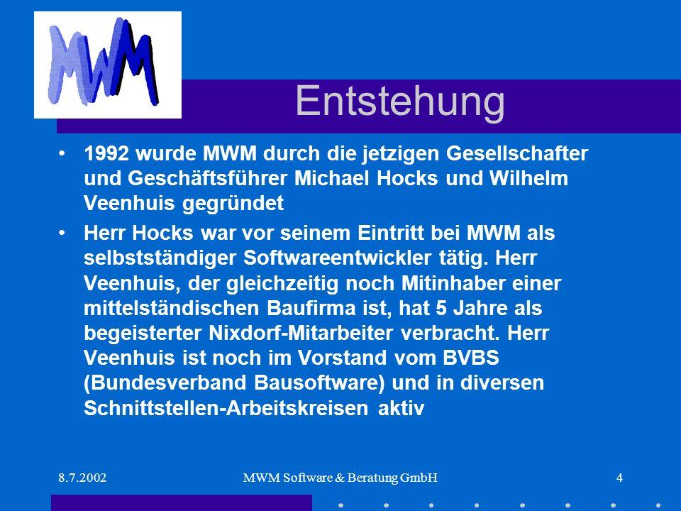 8.7.2002MWM Software & Beratung GmbH4 Entstehung 1992 wurde MWM durch die jetzigen Gesellschafter und Geschäftsführer Michael Hocks und Wilhelm Veenhuis gegründet Herr Hocks war vor seinem Eintritt bei MWM als selbstständiger Softwareentwickler tätig.