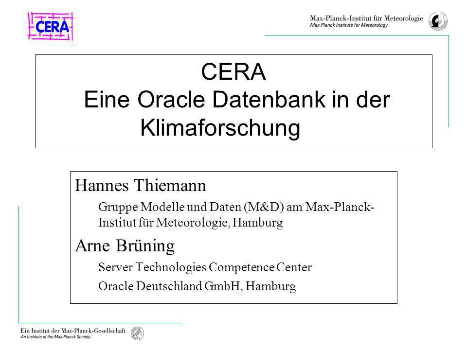 CERA Eine Oracle Datenbank in der Klimaforschung Hannes Thiemann Gruppe Modelle und Daten (M&D) am Max-Planck- Institut für Meteorologie, Hamburg Arne Brüning Server Technologies Competence Center Oracle Deutschland GmbH, Hamburg