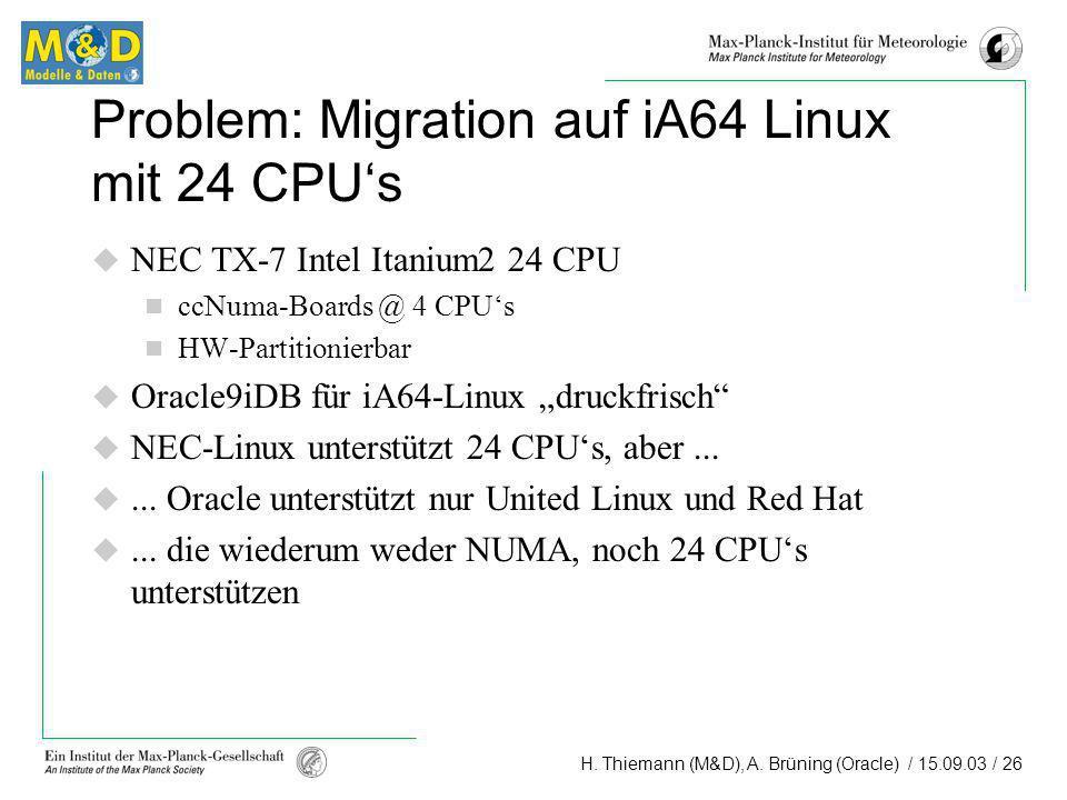 H. Thiemann (M&D), A. Brüning (Oracle) / 15.09.03 / 26 Problem: Migration auf iA64 Linux mit 24 CPUs NEC TX-7 Intel Itanium2 24 CPU ccNuma-Boards @ 4