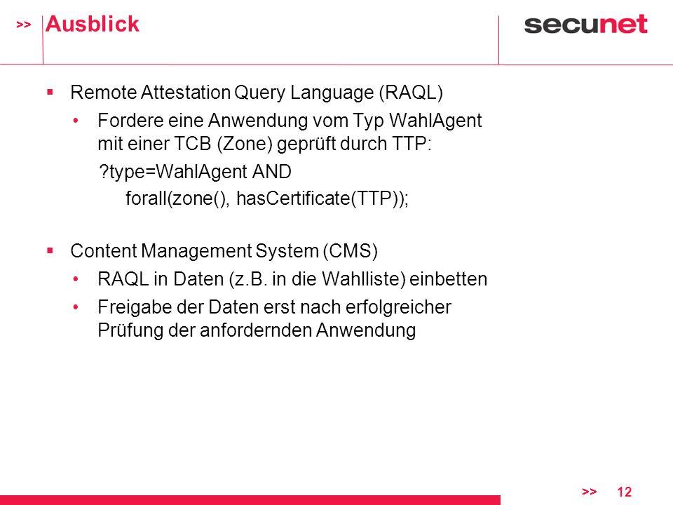 >> >>12 Ausblick Remote Attestation Query Language (RAQL) Fordere eine Anwendung vom Typ WahlAgent mit einer TCB (Zone) geprüft durch TTP: ?type=WahlA
