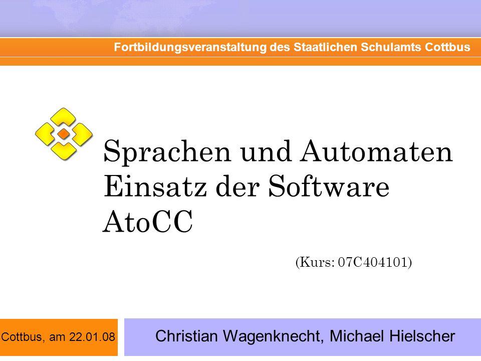 Sprachen und Automaten Einsatz der Software AtoCC (Kurs: 07C404101) Fortbildungsveranstaltung des Staatlichen Schulamts Cottbus Christian Wagenknecht,