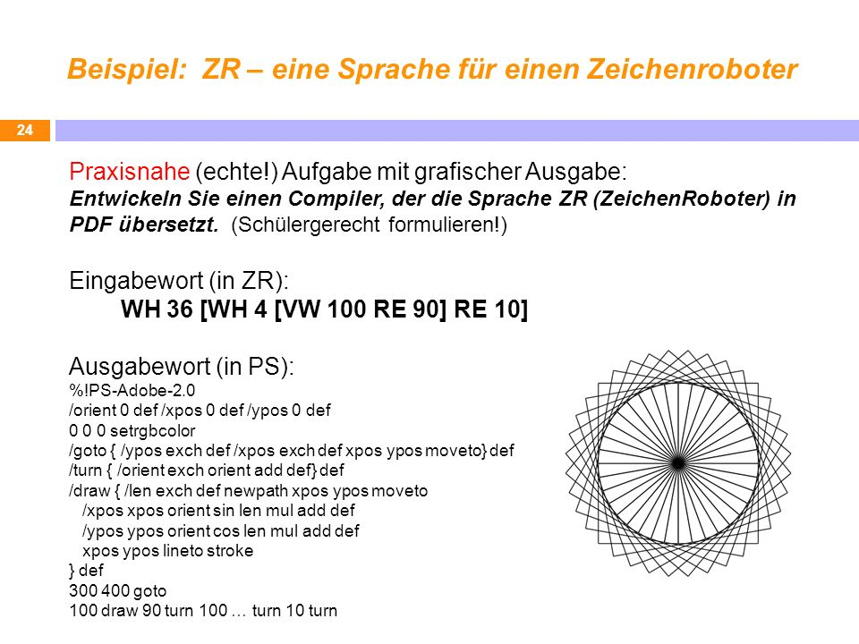Beispiel: ZR – eine Sprache für einen Zeichenroboter 24 Praxisnahe (echte!) Aufgabe mit grafischer Ausgabe: Entwickeln Sie einen Compiler, der die Spr