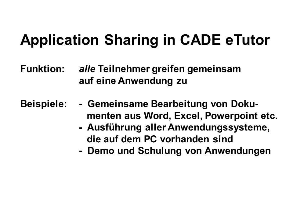 Application Sharing in CADE eTutor Funktion: alle Teilnehmer greifen gemeinsam auf eine Anwendung zu Beispiele:- Gemeinsame Bearbeitung von Doku- menten aus Word, Excel, Powerpoint etc.