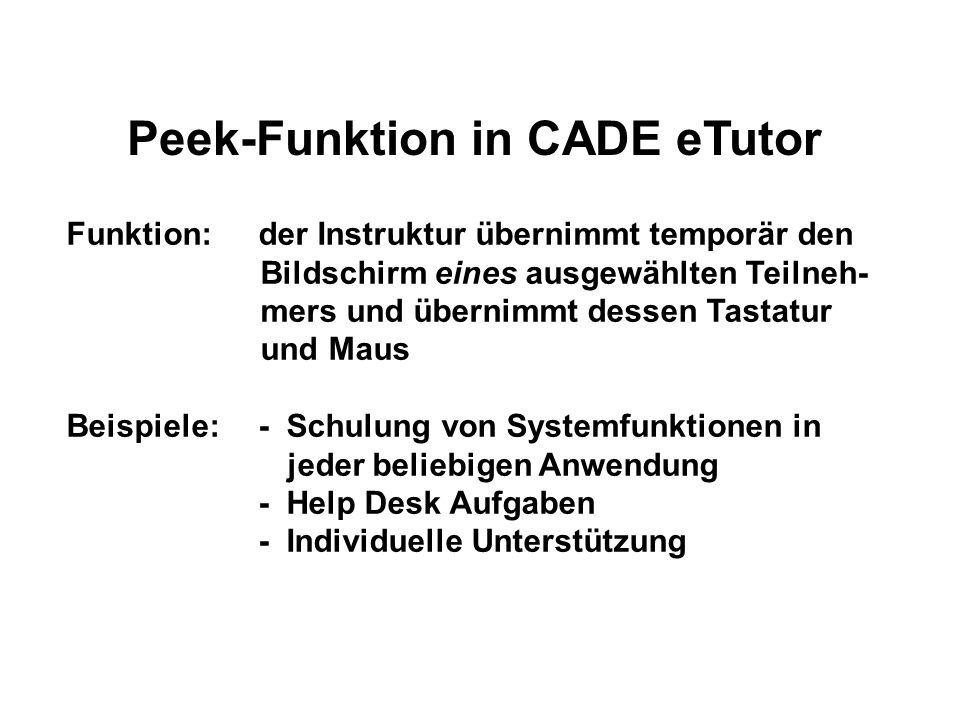 Peek-Funktion in CADE eTutor Funktion: der Instruktur übernimmt temporär den Bildschirm eines ausgewählten Teilneh- mers und übernimmt dessen Tastatur und Maus Beispiele:- Schulung von Systemfunktionen in jeder beliebigen Anwendung - Help Desk Aufgaben - Individuelle Unterstützung