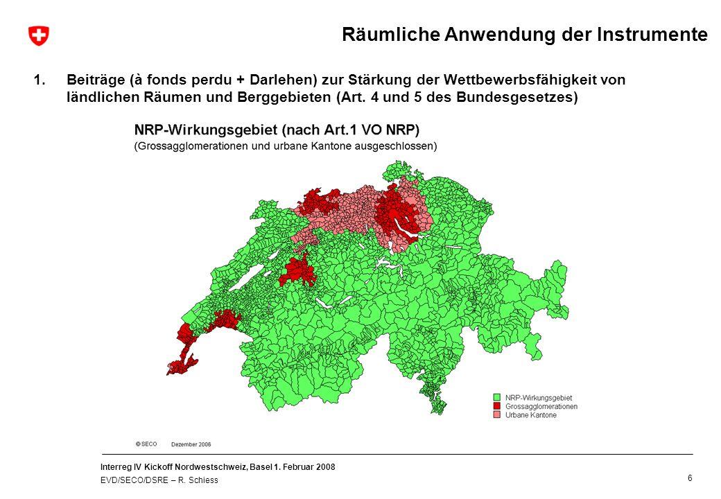 Interreg IV Kickoff Nordwestschweiz, Basel 1. Februar 2008 EVD/SECO/DSRE – R. Schiess 6 Räumliche Anwendung der Instrumente 1.Beiträge (à fonds perdu