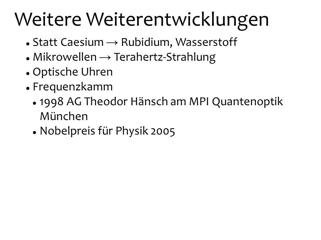 Weitere Weiterentwicklungen Statt Caesium Rubidium, Wasserstoff Mikrowellen Terahertz-Strahlung Optische Uhren Frequenzkamm 1998 AG Theodor Hänsch am