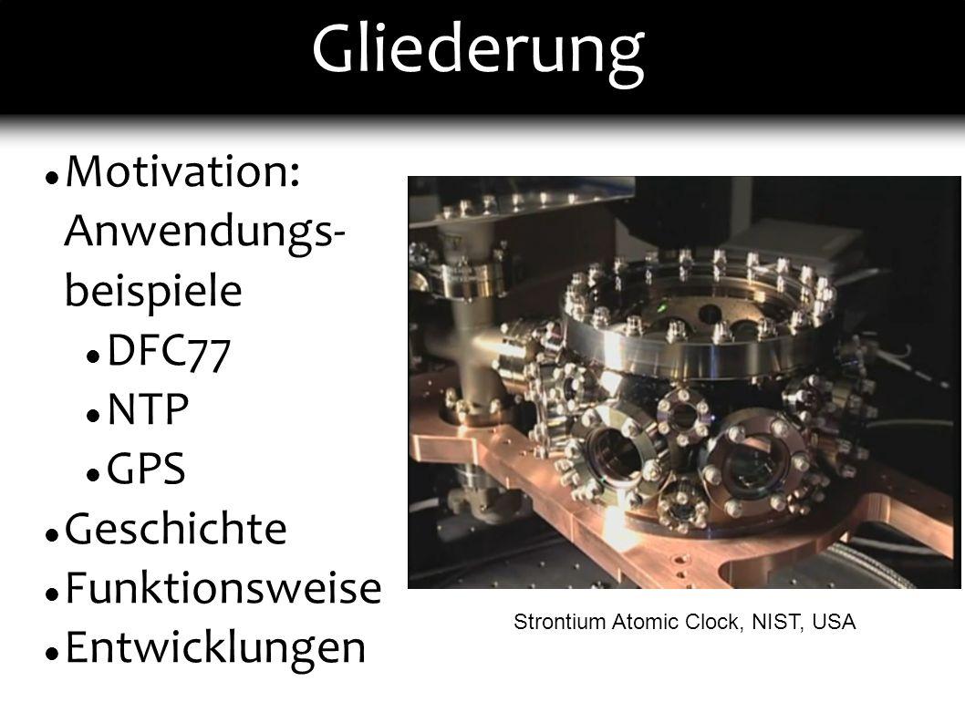 Gliederung Motivation: Anwendungs- beispiele DFC77 NTP GPS Geschichte Funktionsweise Entwicklungen Strontium Atomic Clock, NIST, USA