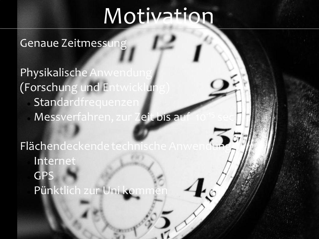 Motivation Genaue Zeitmessung Physikalische Anwendung (Forschung und Entwicklung) Standardfrequenzen Messverfahren, zur Zeit bis auf 10 -15 sec Fläche