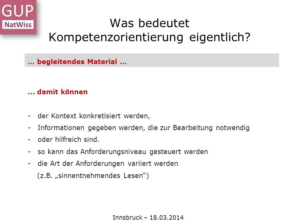 Was bedeutet Kompetenzorientierung eigentlich? Innsbruck – 18.03.2014 … begleitendes Material …... damit können - der Kontext konkretisiert werden, -