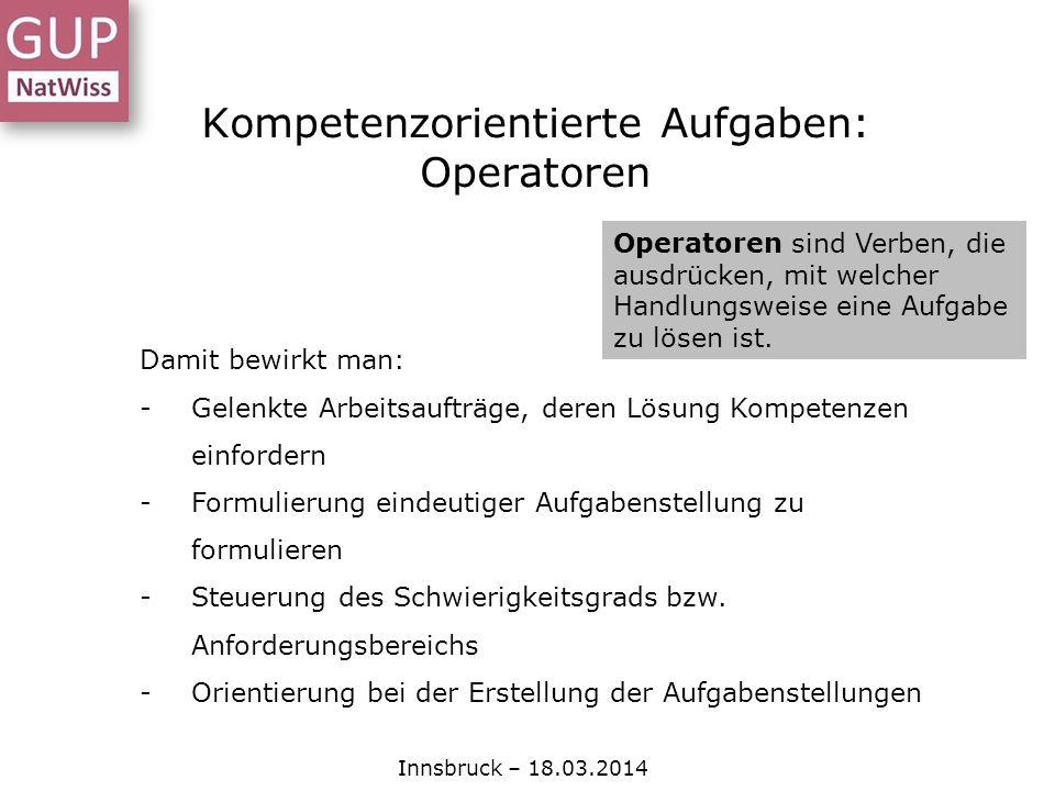 Kompetenzorientierte Aufgaben: Operatoren Innsbruck – 18.03.2014 Operatoren sind Verben, die ausdrücken, mit welcher Handlungsweise eine Aufgabe zu lö