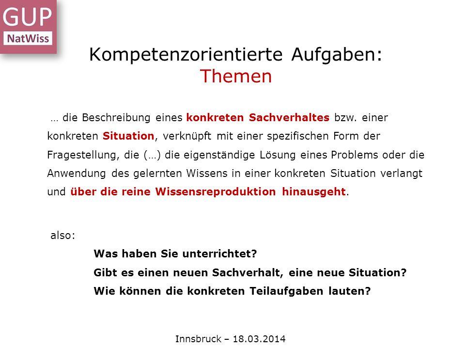 Kompetenzorientierte Aufgaben: Themen Innsbruck – 18.03.2014 … die Beschreibung eines konkreten Sachverhaltes bzw. einer konkreten Situation, verknüpf