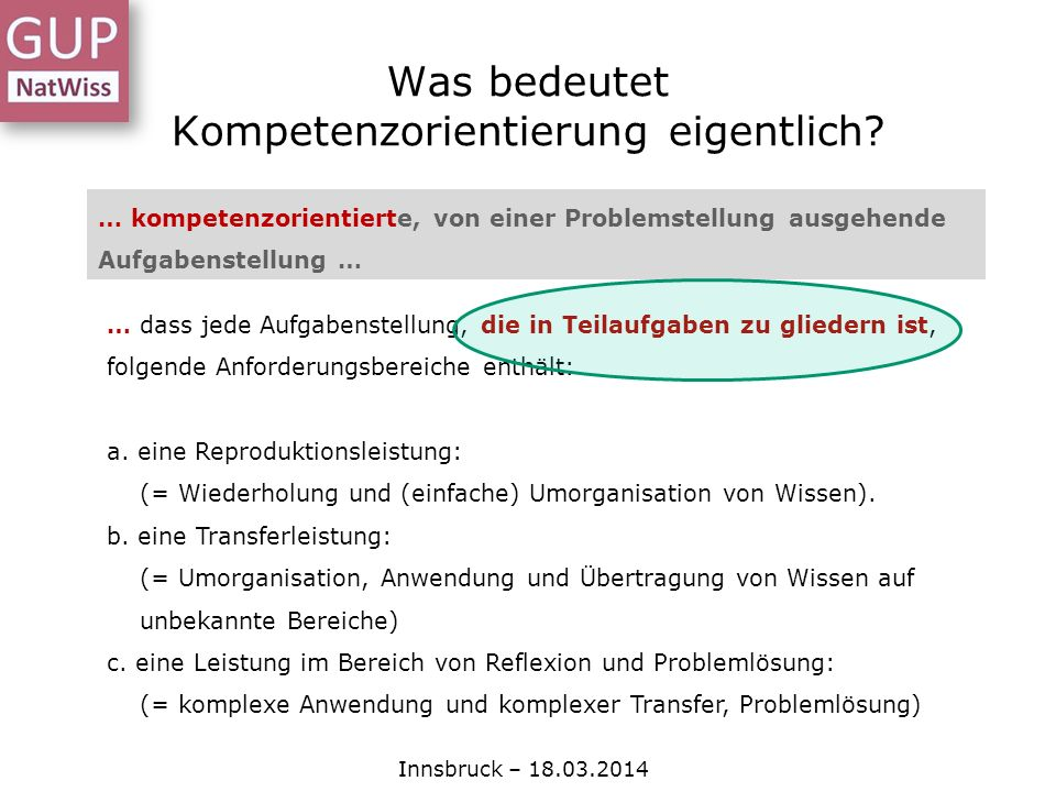 Was bedeutet Kompetenzorientierung eigentlich? Innsbruck – 18.03.2014 … kompetenzorientierte, von einer Problemstellung ausgehende Aufgabenstellung …