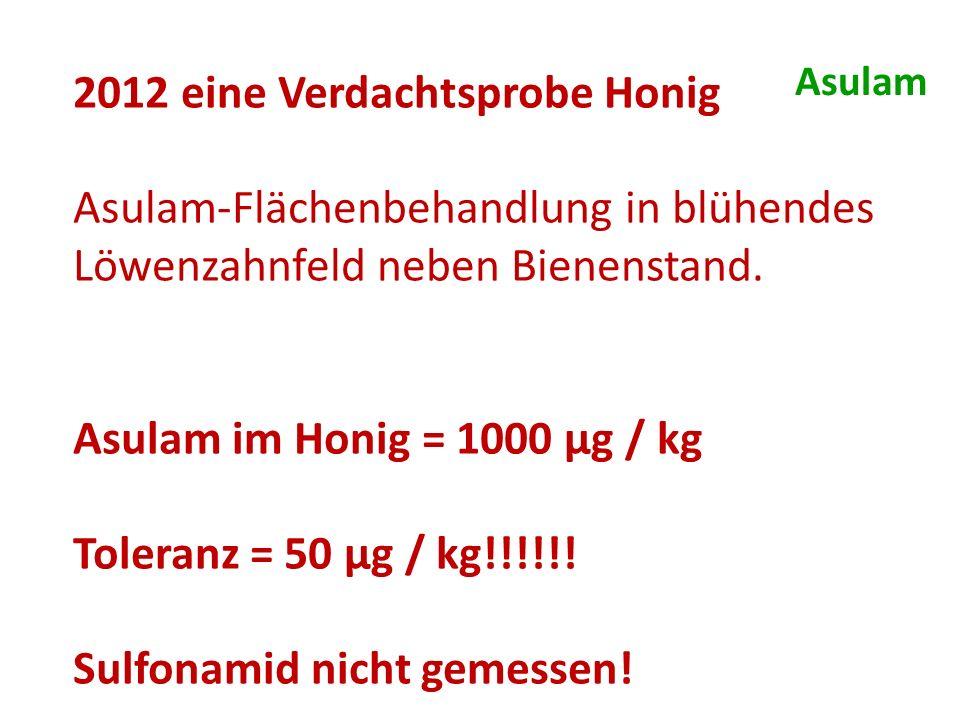 2012 eine Verdachtsprobe Honig Asulam-Flächenbehandlung in blühendes Löwenzahnfeld neben Bienenstand. Asulam im Honig = 1000 μg / kg Toleranz = 50 μg